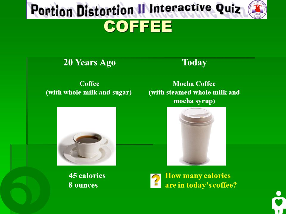 COFFEE COFFEE 20 Years Ago Coffee (with whole milk and sugar) Today Mocha Coffee (with steamed whole milk and mocha syrup) 45 calories 8 ounces How many calories are in today s coffee
