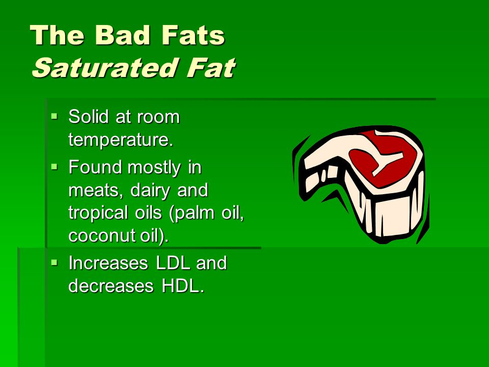 The Bad Fats Saturated Fat  Solid at room temperature.