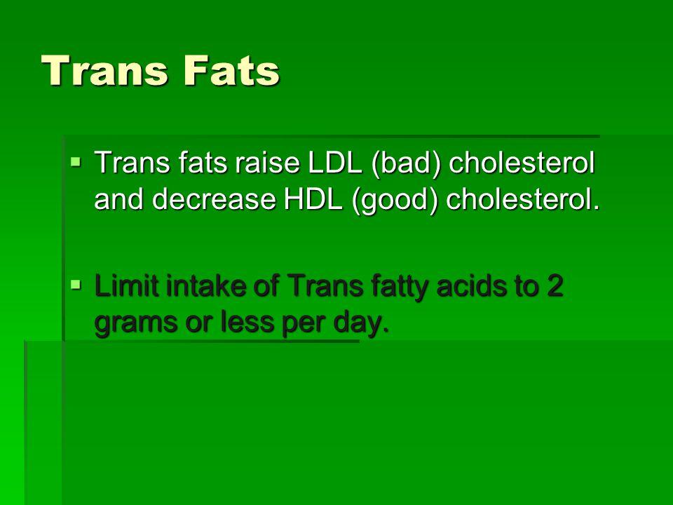 Trans Fats  Trans fats raise LDL (bad) cholesterol and decrease HDL (good) cholesterol.  Limit intake of Trans fatty acids to 2 grams or less per da