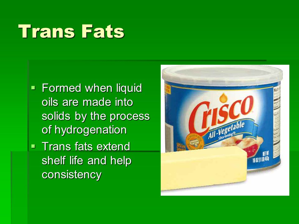 Trans Fats  Formed when liquid oils are made into solids by the process of hydrogenation  Trans fats extend shelf life and help consistency