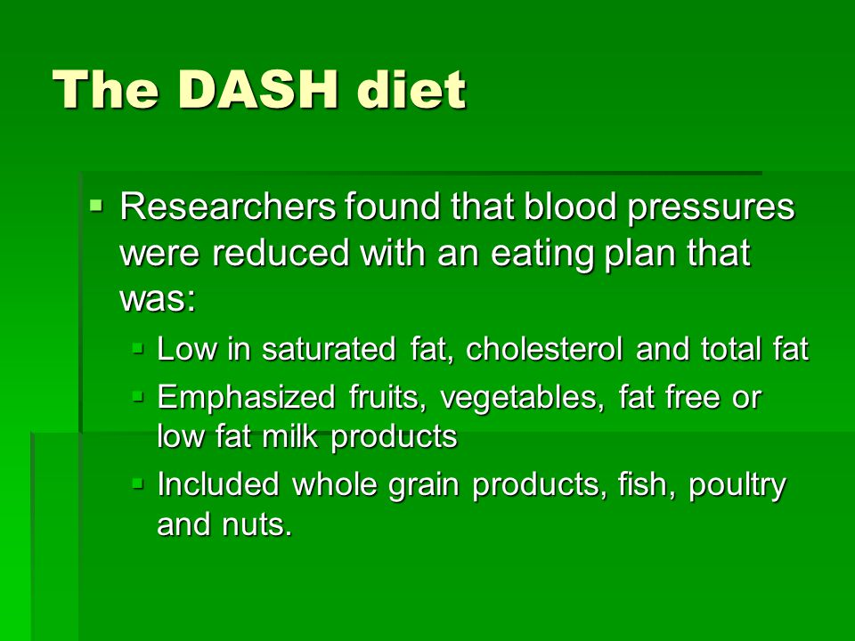 The DASH diet  Researchers found that blood pressures were reduced with an eating plan that was:  Low in saturated fat, cholesterol and total fat  Emphasized fruits, vegetables, fat free or low fat milk products  Included whole grain products, fish, poultry and nuts.