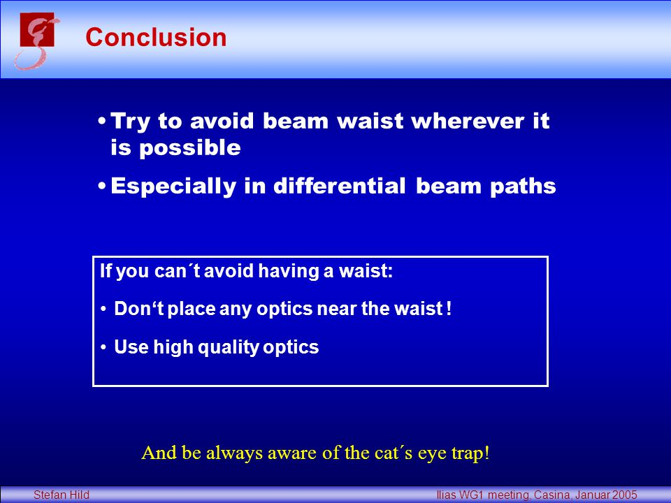 Stefan Hild Ilias WG1 meeting, Casina, Januar 2005 Conclusion Try to avoid beam waist wherever it is possible Especially in differential beam paths If you can´t avoid having a waist: Don't place any optics near the waist .