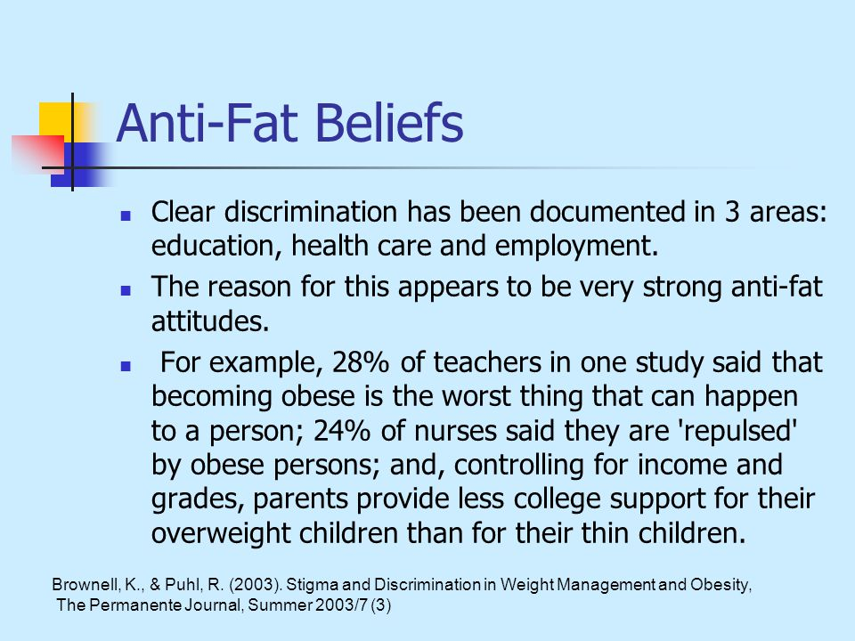 Anti-Fat Beliefs Clear discrimination has been documented in 3 areas: education, health care and employment.