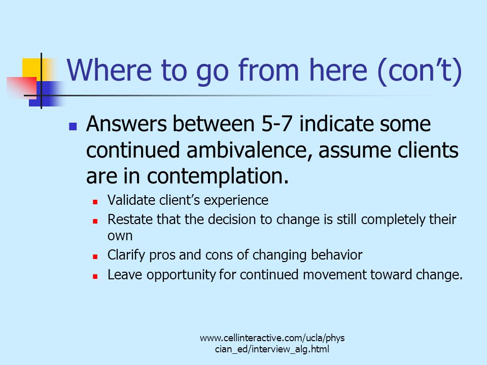 www.cellinteractive.com/ucla/phys cian_ed/interview_alg.html Where to go from here (con't) Answers between 5-7 indicate some continued ambivalence, assume clients are in contemplation.