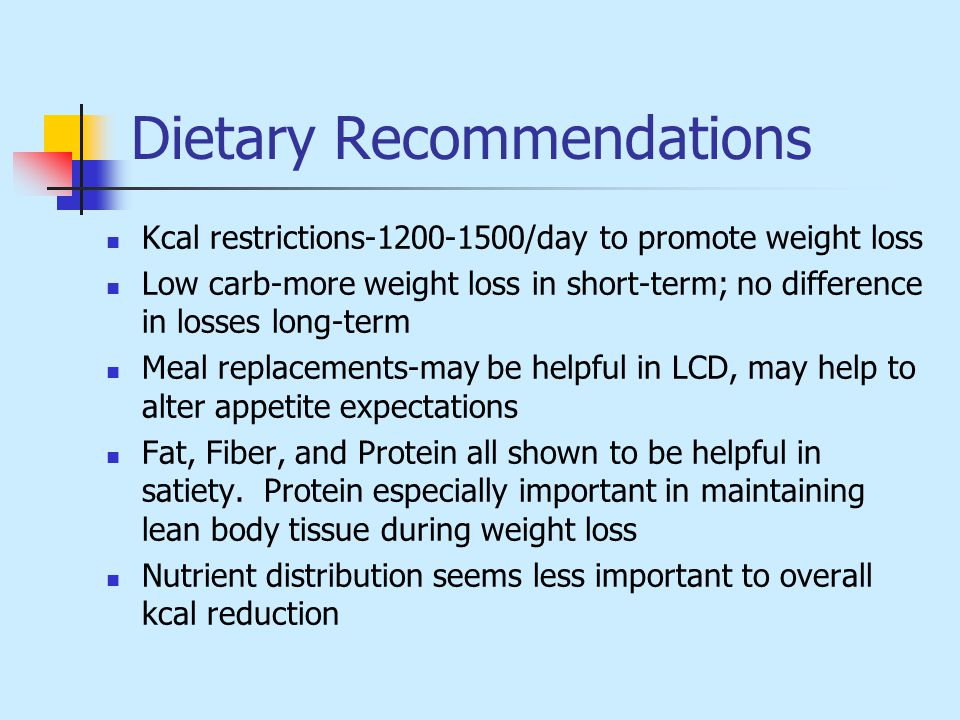Dietary Recommendations Kcal restrictions-1200-1500/day to promote weight loss Low carb-more weight loss in short-term; no difference in losses long-term Meal replacements-may be helpful in LCD, may help to alter appetite expectations Fat, Fiber, and Protein all shown to be helpful in satiety.