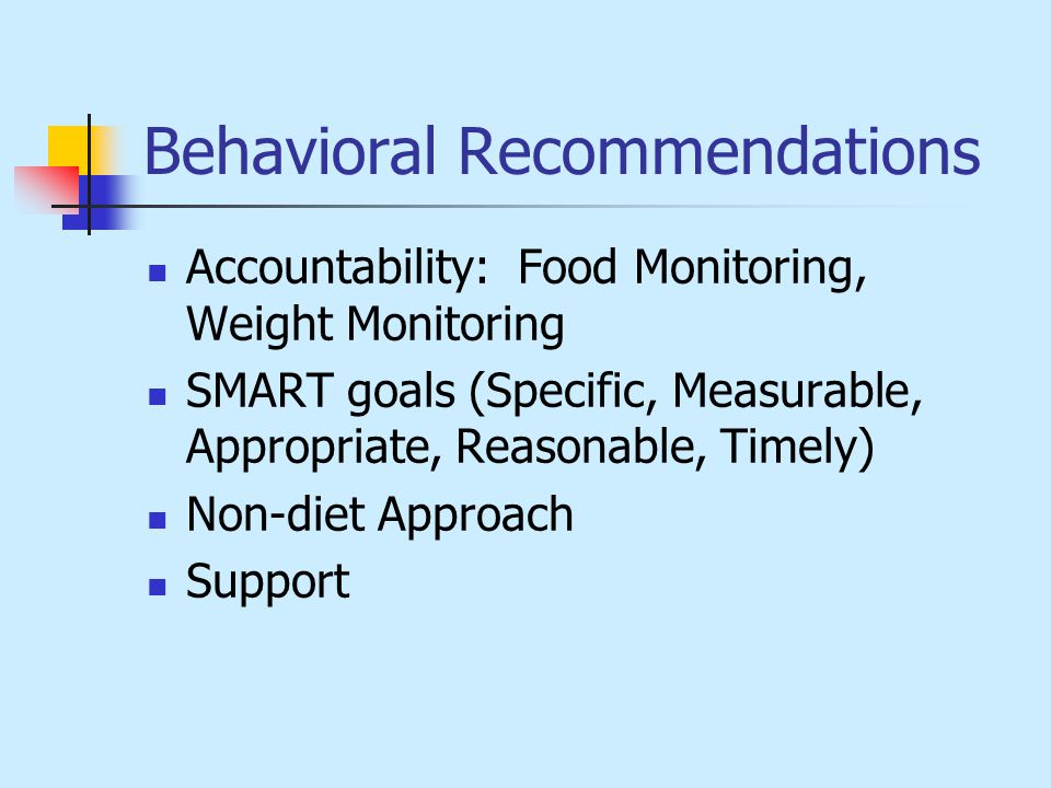 Behavioral Recommendations Accountability: Food Monitoring, Weight Monitoring SMART goals (Specific, Measurable, Appropriate, Reasonable, Timely) Non-diet Approach Support