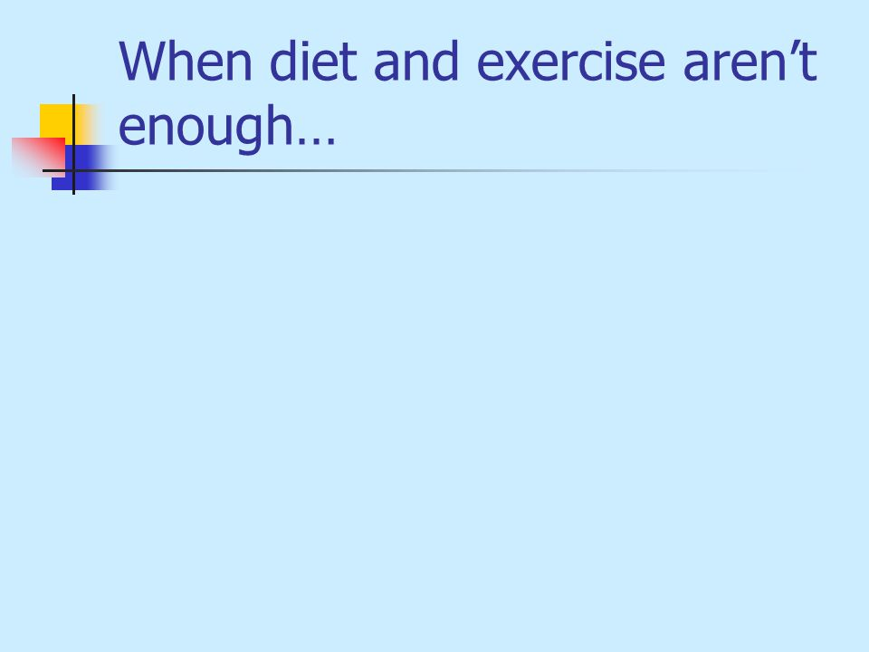 When diet and exercise aren't enough…