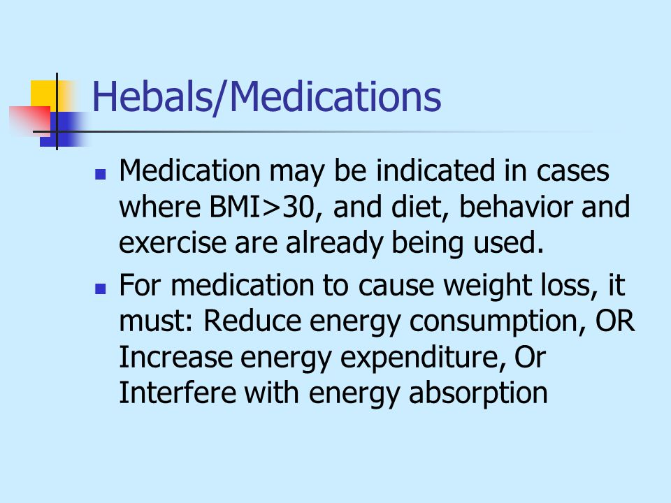 Hebals/Medications Medication may be indicated in cases where BMI>30, and diet, behavior and exercise are already being used.