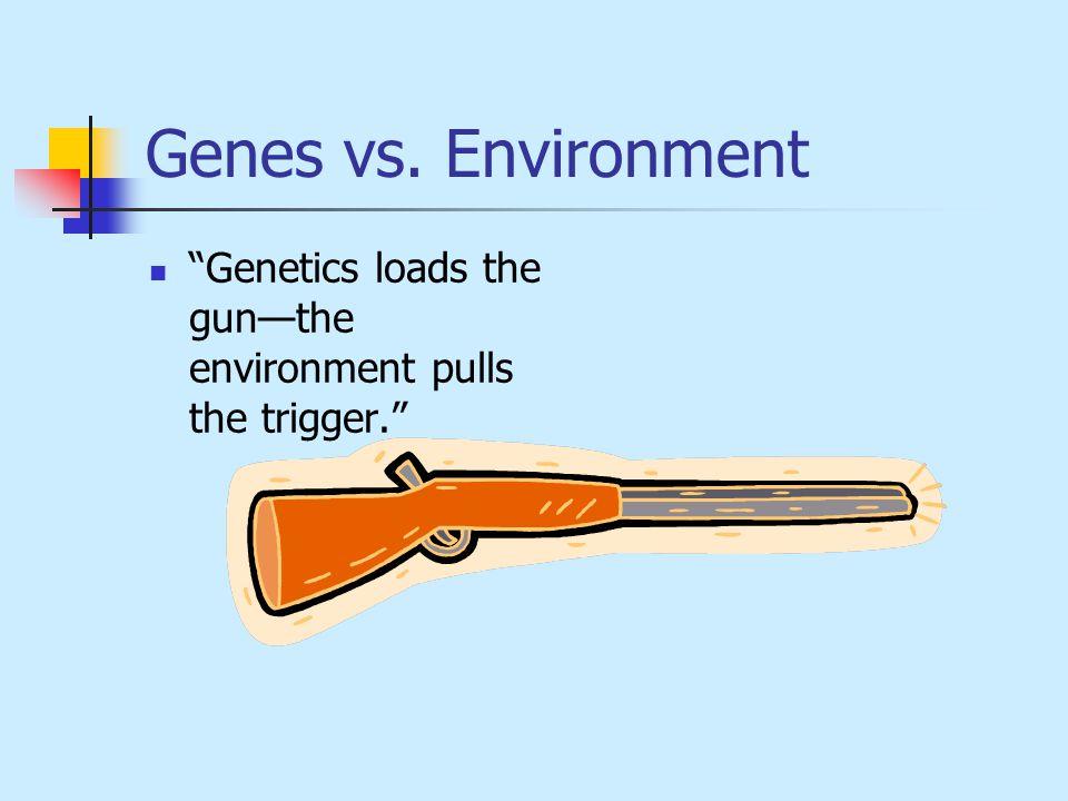 Genes vs. Environment Genetics loads the gun—the environment pulls the trigger.