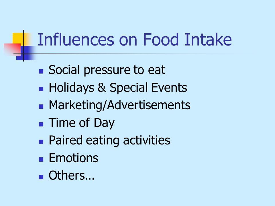 Influences on Food Intake Social pressure to eat Holidays & Special Events Marketing/Advertisements Time of Day Paired eating activities Emotions Others…