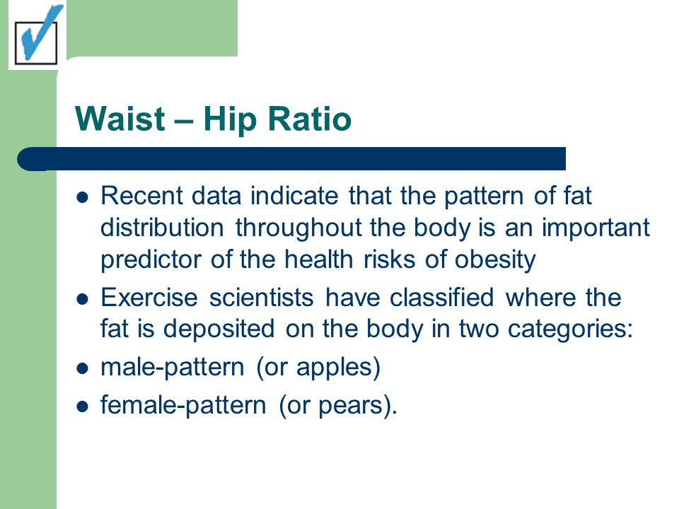 Waist – Hip Ratio Apples characteristically deposit high amounts of fat in the abdominal and trunk regions – Predominately male but females can have this body type Pears deposit high amounts of fat in the hip, buttocks, and thigh regions – Predominately female but males can have this body type