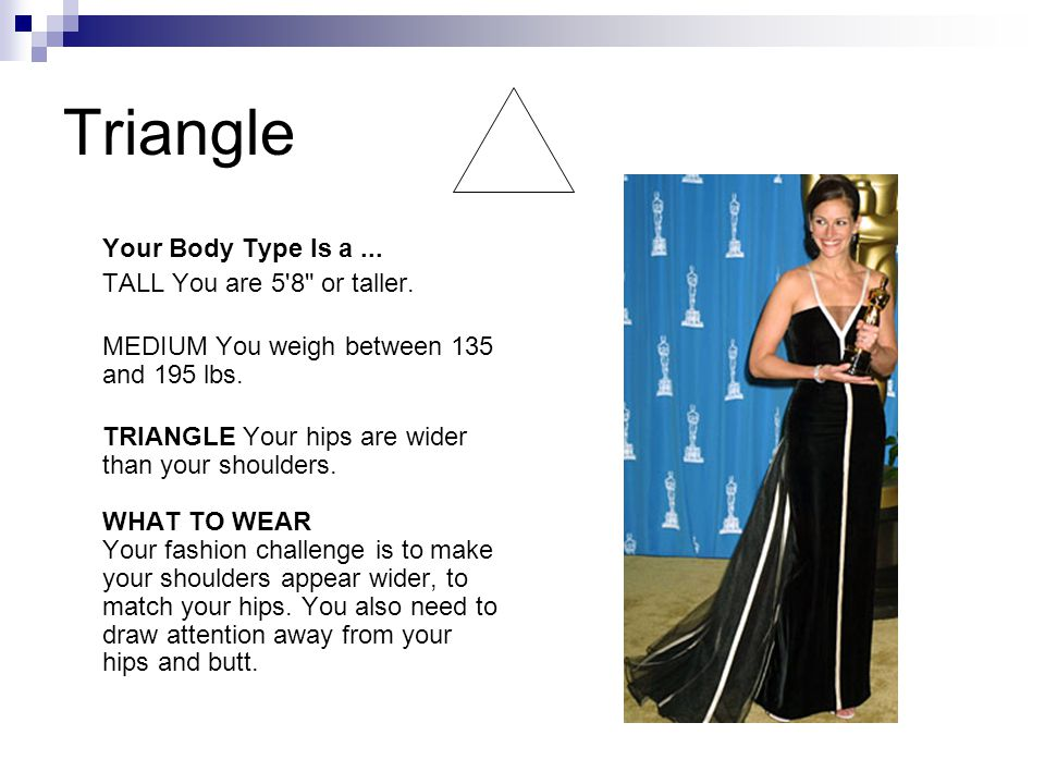 Triangle Your Body Type Is a... TALL You are 5 8 or taller.