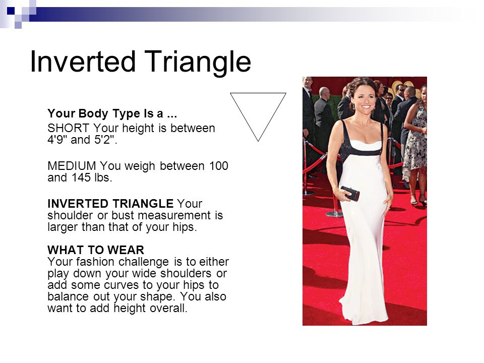 Inverted Triangle Your Body Type Is a... SHORT Your height is between 4 9 and 5 2 .