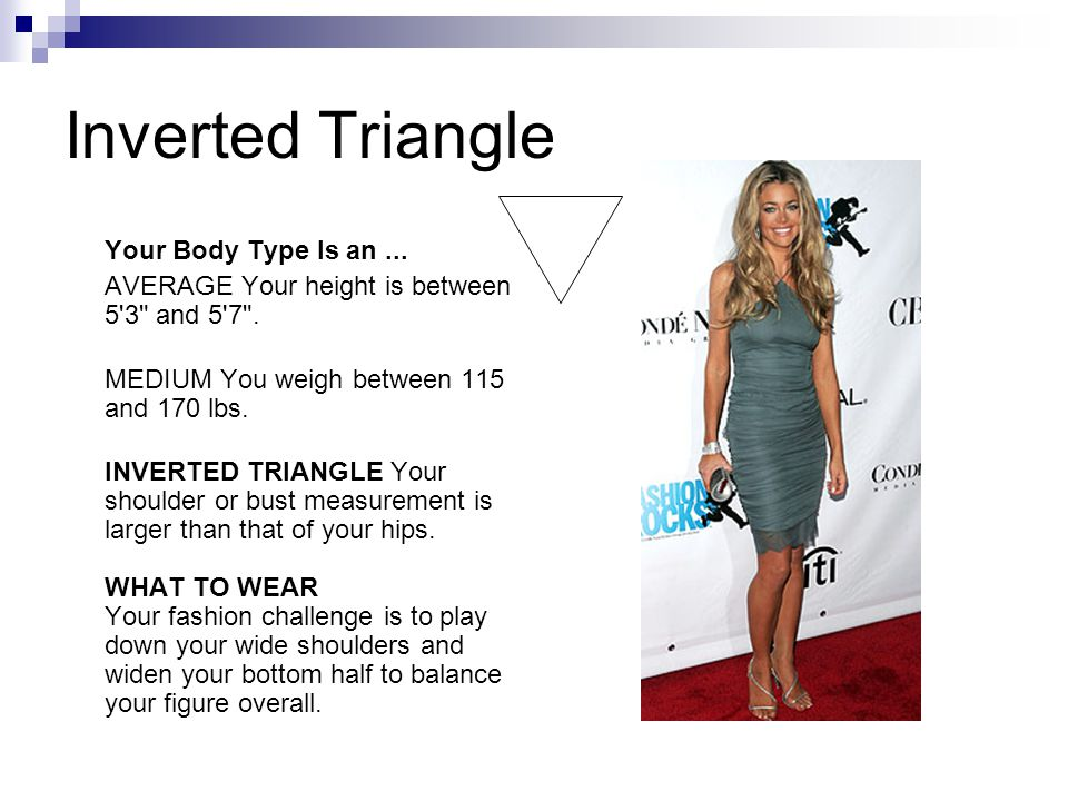 Inverted Triangle Your Body Type Is an... AVERAGE Your height is between 5 3 and 5 7 .
