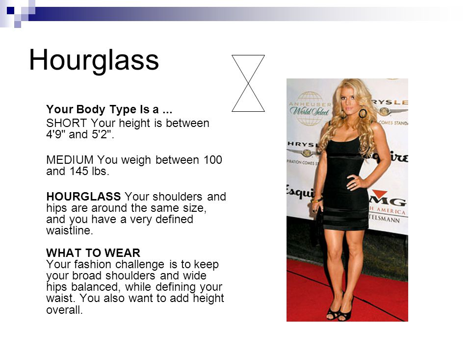 Hourglass Your Body Type Is a... SHORT Your height is between 4 9 and 5 2 .