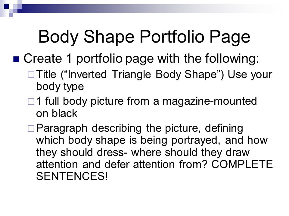 Body Shape Portfolio Page Create 1 portfolio page with the following:  Title ( Inverted Triangle Body Shape ) Use your body type  1 full body picture from a magazine-mounted on black  Paragraph describing the picture, defining which body shape is being portrayed, and how they should dress- where should they draw attention and defer attention from.