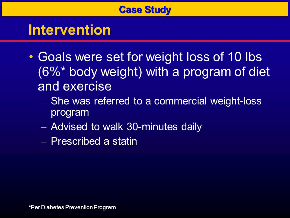 Intervention Goals were set for weight loss of 10 lbs (6%* body weight) with a program of diet and exercise – She was referred to a commercial weight-loss program – Advised to walk 30-minutes daily – Prescribed a statin *Per Diabetes Prevention Program Case Study