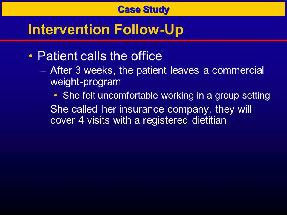 Intervention Follow-Up Patient calls the office – After 3 weeks, the patient leaves a commercial weight-program She felt uncomfortable working in a group setting – She called her insurance company, they will cover 4 visits with a registered dietitian Case Study