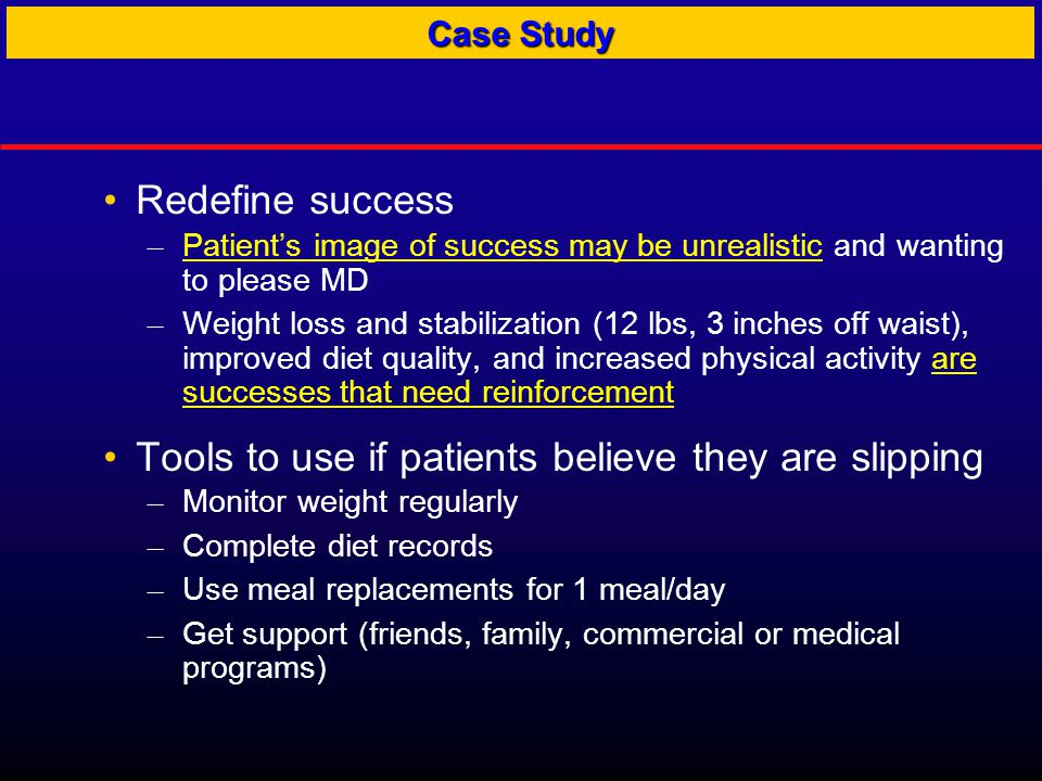 Redefine success – Patient's image of success may be unrealistic and wanting to please MD – Weight loss and stabilization (12 lbs, 3 inches off waist), improved diet quality, and increased physical activity are successes that need reinforcement Tools to use if patients believe they are slipping – Monitor weight regularly – Complete diet records – Use meal replacements for 1 meal/day – Get support (friends, family, commercial or medical programs) Case Study