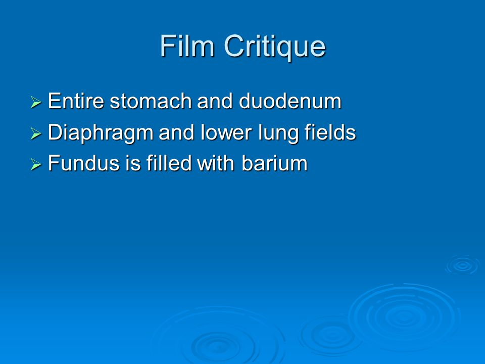 Film Critique  Entire stomach and duodenum  Diaphragm and lower lung fields  Fundus is filled with barium