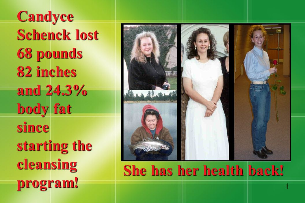 4 4 Candyce Schenck lost 68 pounds 82 inches and 24.3% body fat since starting the cleansing program.