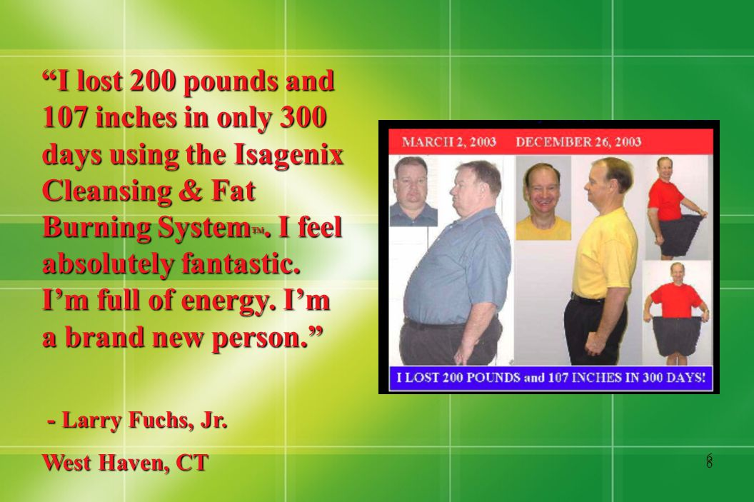 6 6 I lost 200 pounds and 107 inches in only 300 days using the Isagenix Cleansing & Fat Burning System TM.