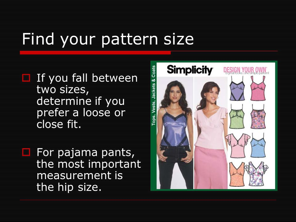 Find your pattern size  If you fall between two sizes, determine if you prefer a loose or close fit.  For pajama pants, the most important measureme