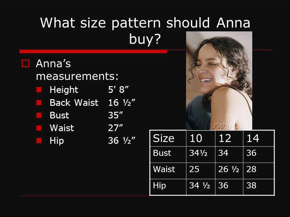"What size pattern should Anna buy?  Anna's measurements: Height 5' 8"" Back Waist16 ½"" Bust35"" Waist27"" Hip36 ½"" Size101214 Bust34½3436 Waist2526 ½28"