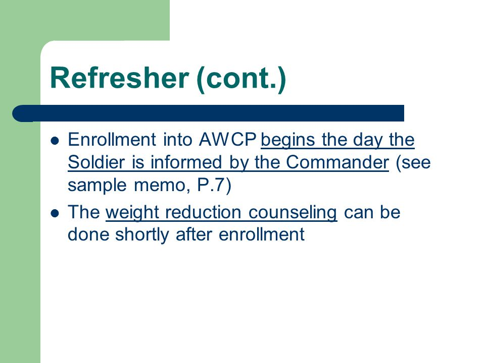 Refresher (cont.) Enrollment into AWCP begins the day the Soldier is informed by the Commander (see sample memo, P.7) The weight reduction counseling