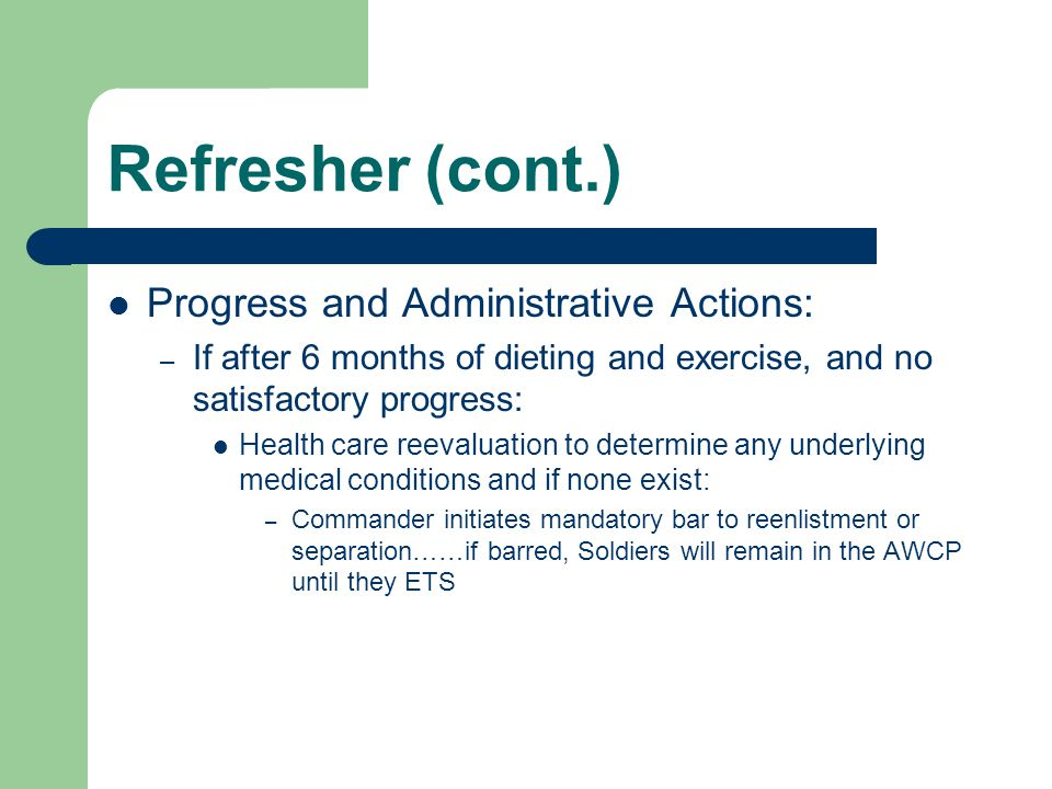 Refresher (cont.) Progress and Administrative Actions: – If after 6 months of dieting and exercise, and no satisfactory progress: Health care reevalua