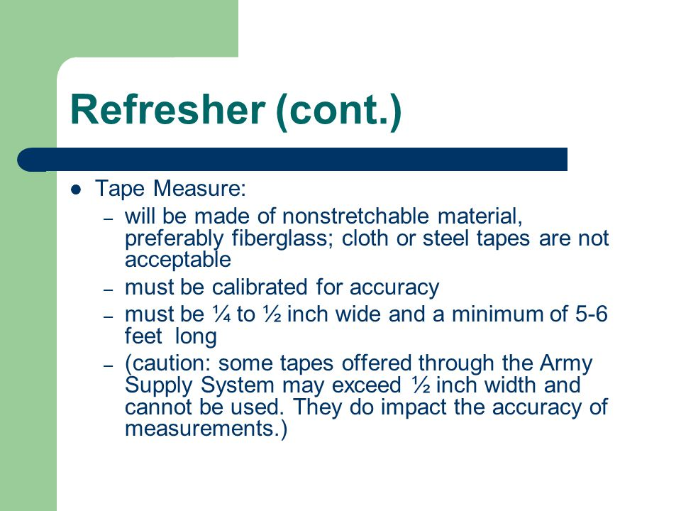 Refresher (cont.) Tape Measure: – will be made of nonstretchable material, preferably fiberglass; cloth or steel tapes are not acceptable – must be ca