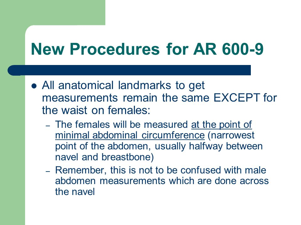 All anatomical landmarks to get measurements remain the same EXCEPT for the waist on females: – The females will be measured at the point of minimal a