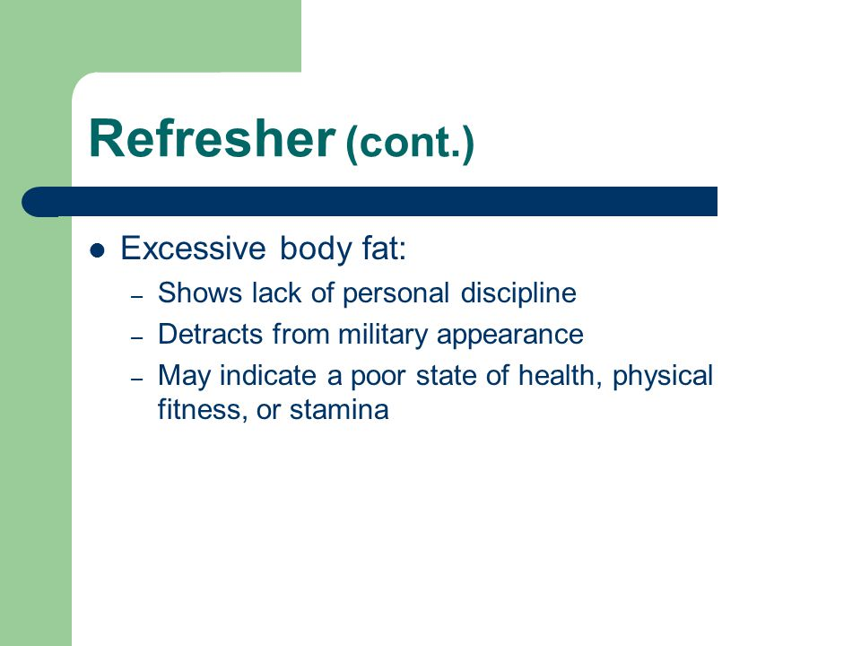 Refresher (cont.) Excessive body fat: – Shows lack of personal discipline – Detracts from military appearance – May indicate a poor state of health, p