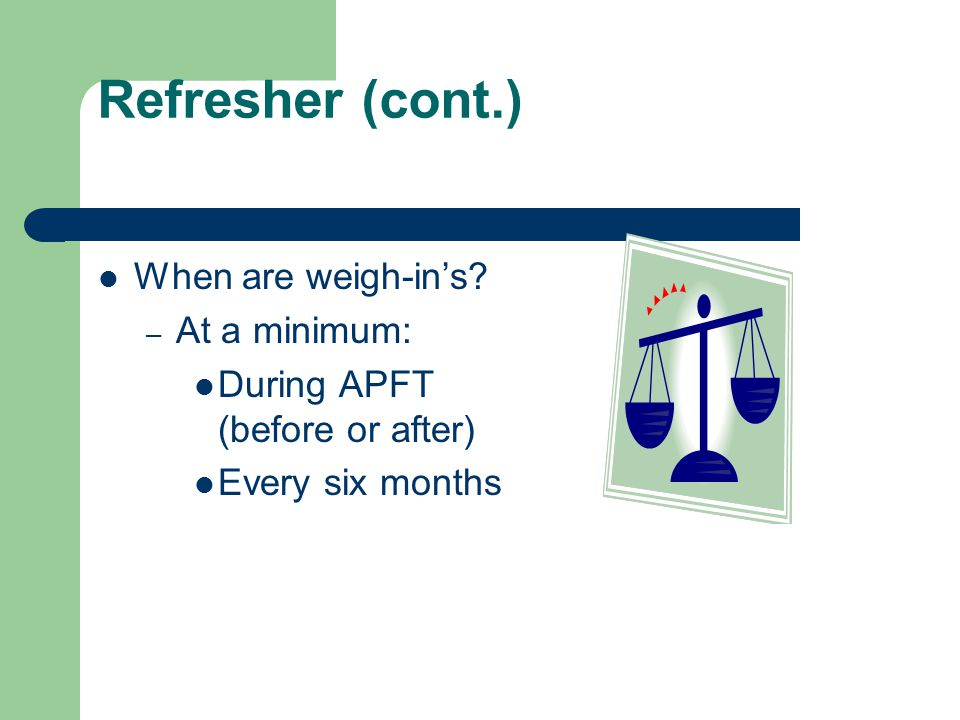 Refresher (cont.) When are weigh-in's? – At a minimum: During APFT (before or after) Every six months