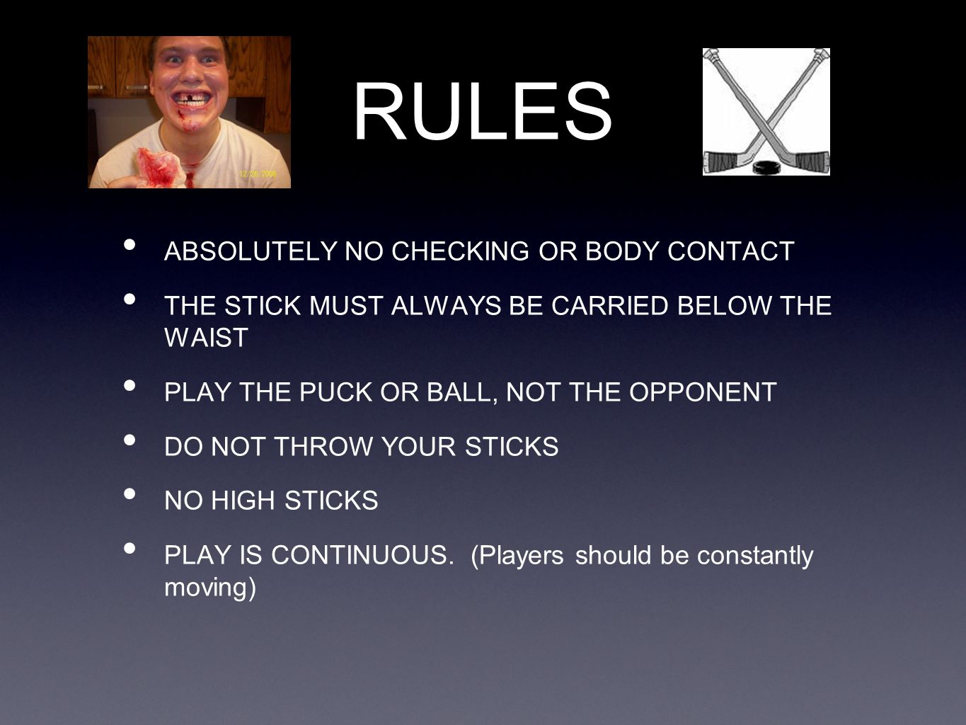 RULES ABSOLUTELY NO CHECKING OR BODY CONTACT THE STICK MUST ALWAYS BE CARRIED BELOW THE WAIST PLAY THE PUCK OR BALL, NOT THE OPPONENT DO NOT THROW YOUR STICKS NO HIGH STICKS PLAY IS CONTINUOUS.