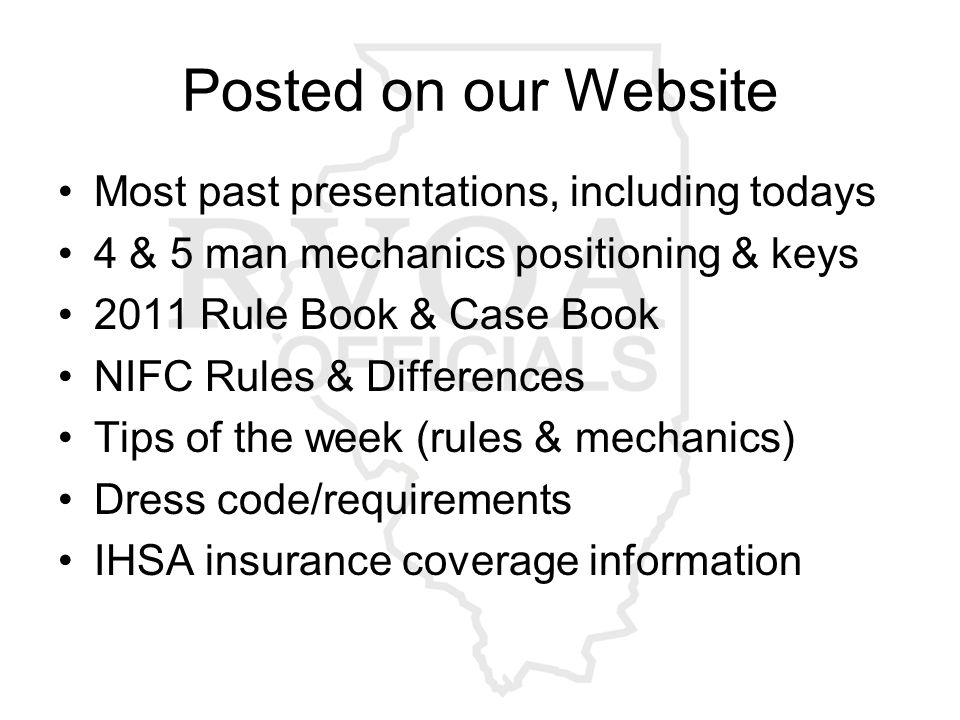 Posted on our Website Most past presentations, including todays 4 & 5 man mechanics positioning & keys 2011 Rule Book & Case Book NIFC Rules & Differences Tips of the week (rules & mechanics) Dress code/requirements IHSA insurance coverage information