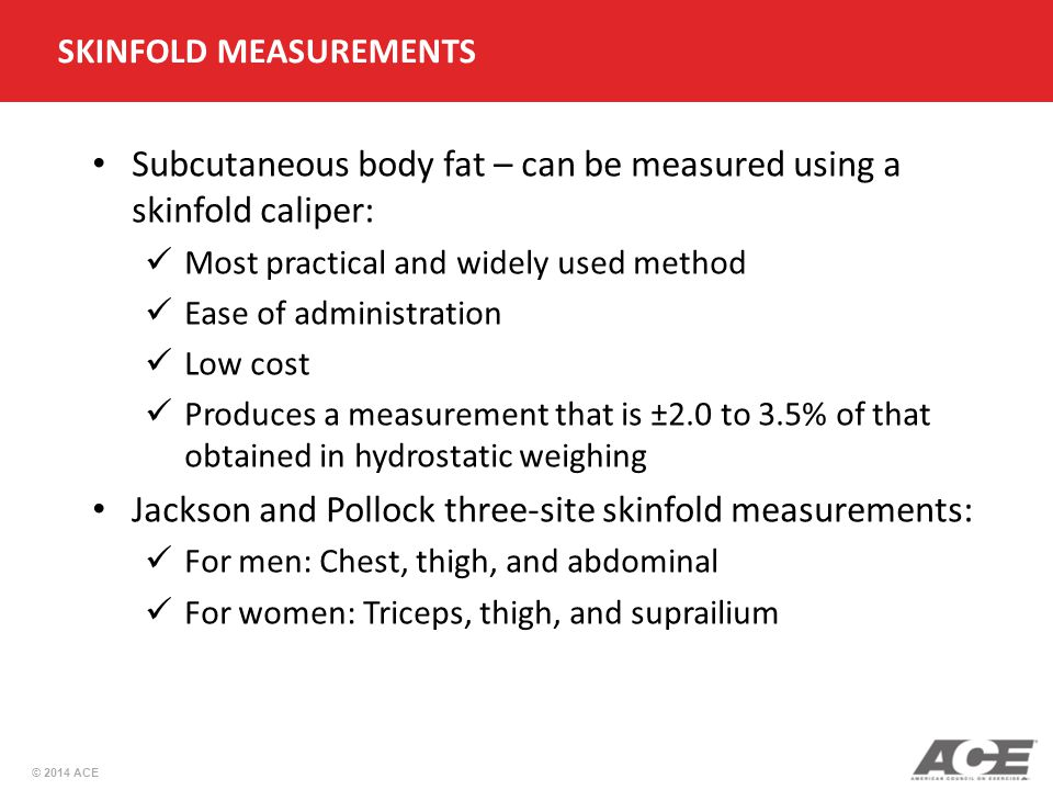 © 2014 ACE Subcutaneous body fat – can be measured using a skinfold caliper: Most practical and widely used method Ease of administration Low cost Produces a measurement that is ±2.0 to 3.5% of that obtained in hydrostatic weighing Jackson and Pollock three-site skinfold measurements: For men: Chest, thigh, and abdominal For women: Triceps, thigh, and suprailium SKINFOLD MEASUREMENTS