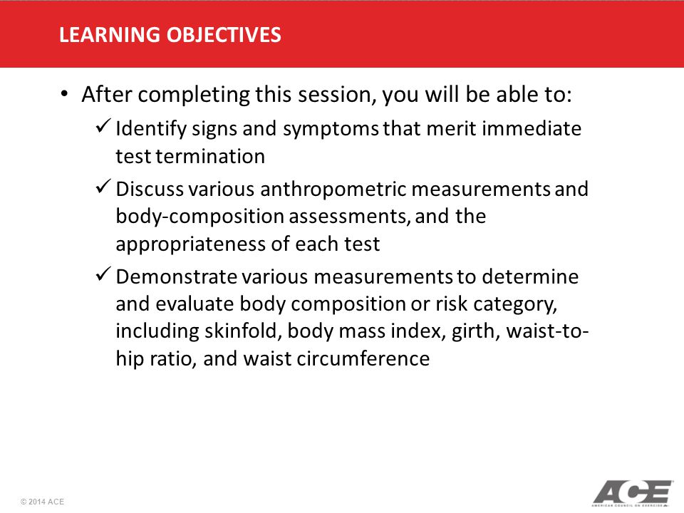 © 2014 ACE After completing this session, you will be able to: Identify signs and symptoms that merit immediate test termination Discuss various anthropometric measurements and body-composition assessments, and the appropriateness of each test Demonstrate various measurements to determine and evaluate body composition or risk category, including skinfold, body mass index, girth, waist-to- hip ratio, and waist circumference LEARNING OBJECTIVES