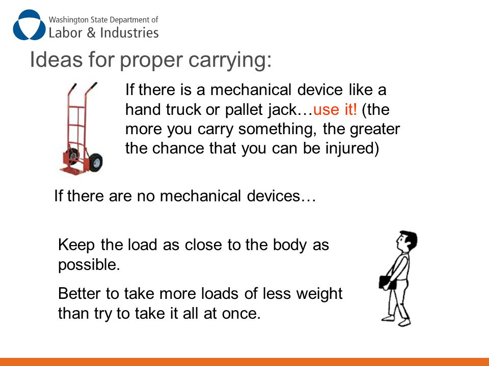 Ideas for proper carrying: If there is a mechanical device like a hand truck or pallet jack…use it! (the more you carry something, the greater the cha