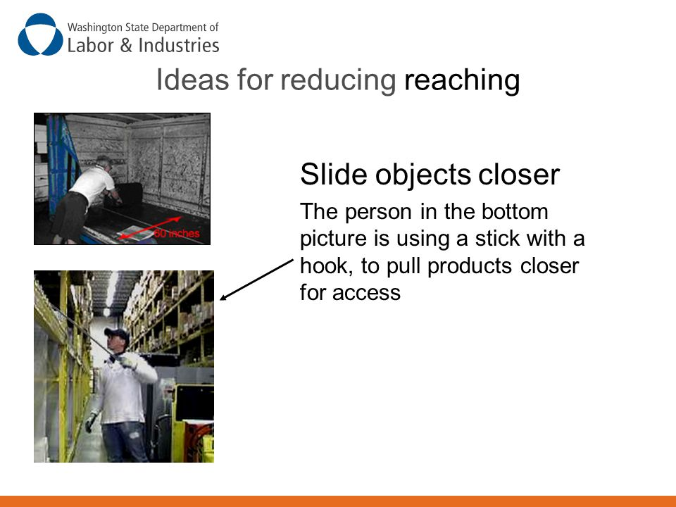 Ideas for reducing reaching Slide objects closer The person in the bottom picture is using a stick with a hook, to pull products closer for access