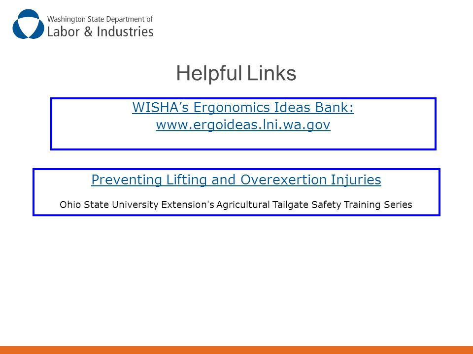 Helpful Links WISHA's Ergonomics Ideas Bank: www.ergoideas.lni.wa.gov Preventing Lifting and Overexertion Injuries Ohio State University Extension's A