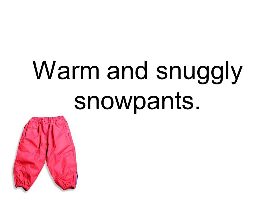 Warm and snuggly snowpants.