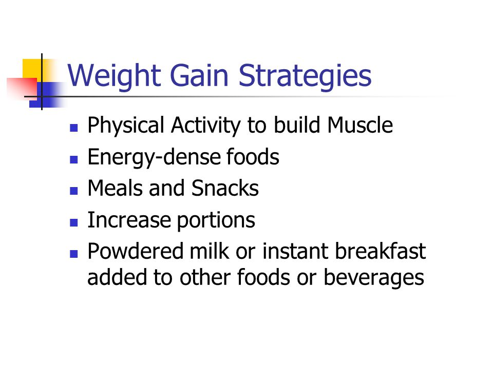 Weight Gain Strategies Physical Activity to build Muscle Energy-dense foods Meals and Snacks Increase portions Powdered milk or instant breakfast added to other foods or beverages