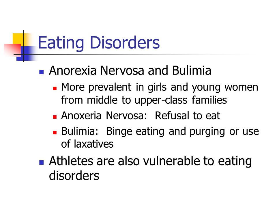 Eating Disorders Anorexia Nervosa and Bulimia More prevalent in girls and young women from middle to upper-class families Anoxeria Nervosa: Refusal to eat Bulimia: Binge eating and purging or use of laxatives Athletes are also vulnerable to eating disorders