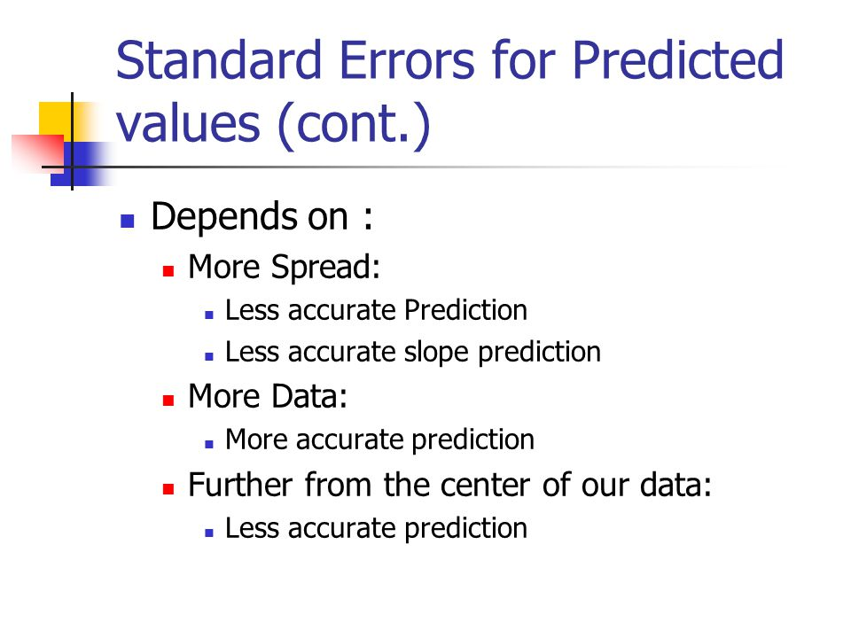 Standard Errors for Predicted values (cont.) Depends on : More Spread: Less accurate Prediction Less accurate slope prediction More Data: More accurate prediction Further from the center of our data: Less accurate prediction