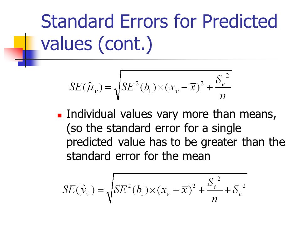 Standard Errors for Predicted values (cont.) Individual values vary more than means, (so the standard error for a single predicted value has to be greater than the standard error for the mean