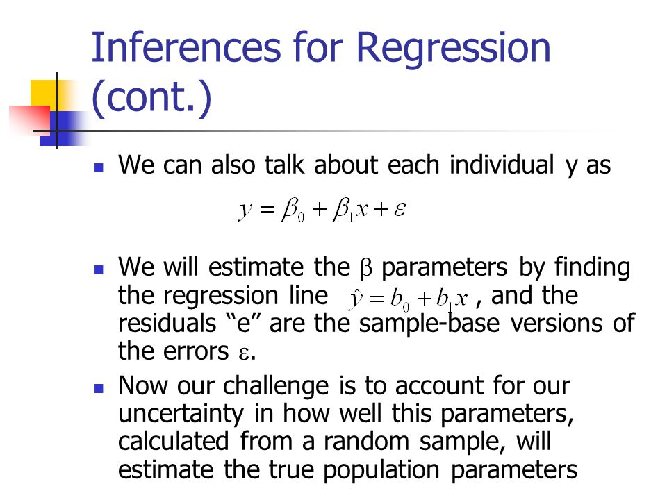 Inferences for Regression (cont.) We can also talk about each individual y as We will estimate the  parameters by finding the regression line, and the residuals e are the sample-base versions of the errors .
