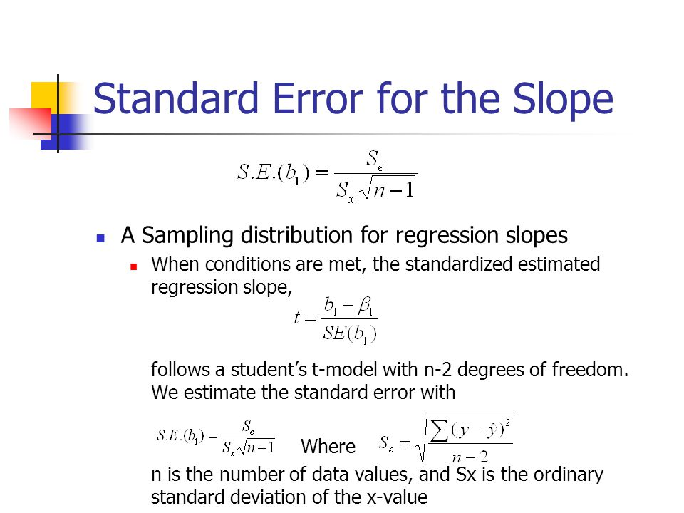 Standard Error for the Slope A Sampling distribution for regression slopes When conditions are met, the standardized estimated regression slope, follows a student's t-model with n-2 degrees of freedom.