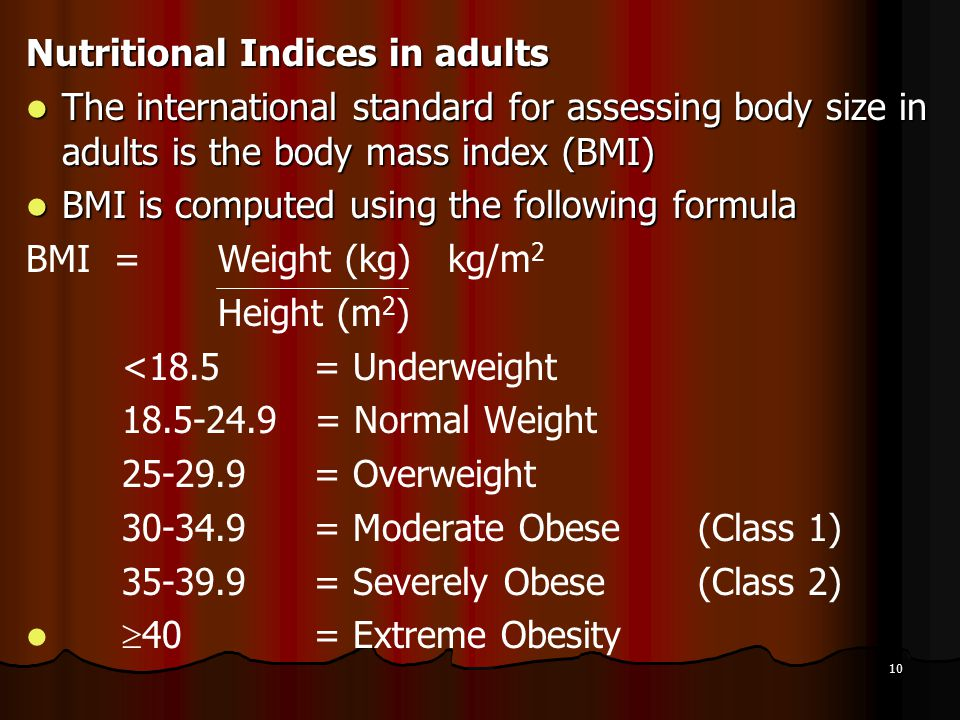 10 Nutritional Indices in adults The international standard for assessing body size in adults is the body mass index (BMI) The international standard
