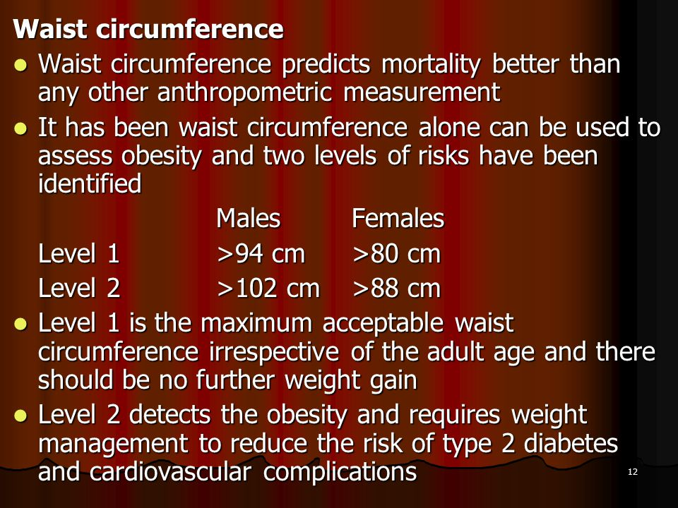 12 Waist circumference Waist circumference predicts mortality better than any other anthropometric measurement Waist circumference predicts mortality
